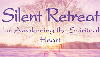 Silent Retreat for Awakening the Spiritual Heart (and Revealing the Supreme Immortal Self ATMAN)